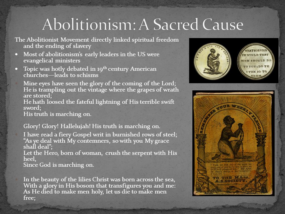 The Abolitionist Movement directly linked spiritual freedom and the ending of slavery Most of abolitionism's early leaders in the US were evangelical ministers Topic was hotly debated in 19 th century American churches—leads to schisms Mine eyes have seen the glory of the coming of the Lord; He is trampling out the vintage where the grapes of wrath are stored; He hath loosed the fateful lightning of His terrible swift sword; His truth is marching on.