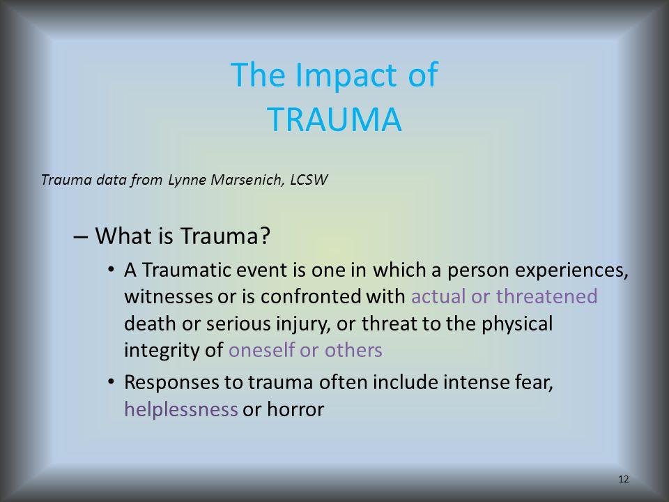 The Impact of TRAUMA Trauma data from Lynne Marsenich, LCSW – What is Trauma.