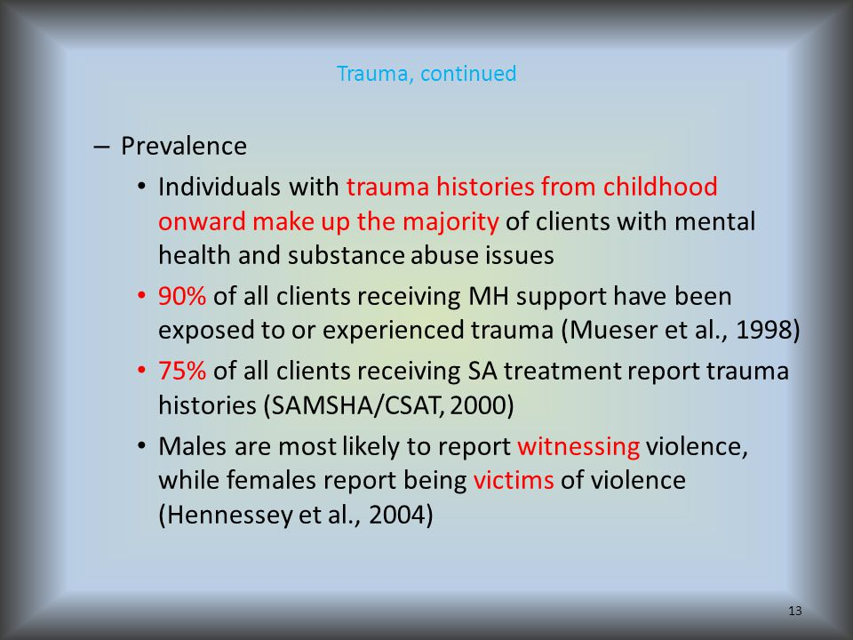 Trauma, continued – Prevalence Individuals with trauma histories from childhood onward make up the majority of clients with mental health and substance abuse issues 90% of all clients receiving MH support have been exposed to or experienced trauma (Mueser et al., 1998) 75% of all clients receiving SA treatment report trauma histories (SAMSHA/CSAT, 2000) Males are most likely to report witnessing violence, while females report being victims of violence (Hennessey et al., 2004) 13
