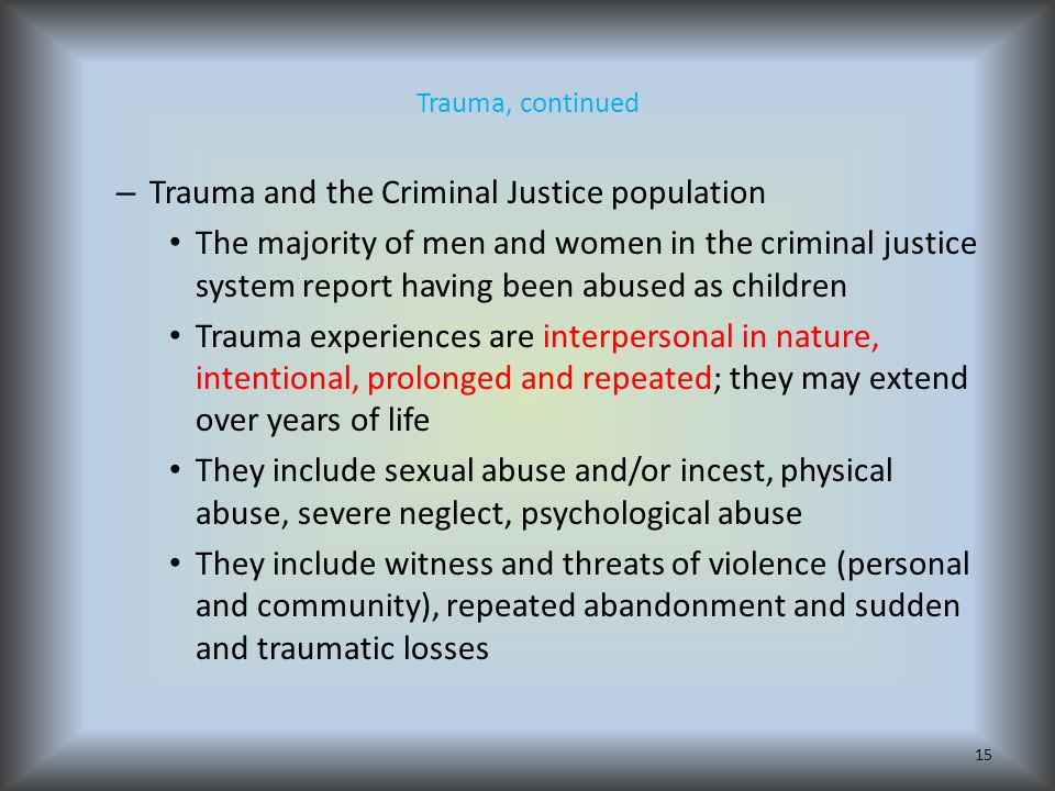 Trauma, continued – Trauma and the Criminal Justice population The majority of men and women in the criminal justice system report having been abused as children Trauma experiences are interpersonal in nature, intentional, prolonged and repeated; they may extend over years of life They include sexual abuse and/or incest, physical abuse, severe neglect, psychological abuse They include witness and threats of violence (personal and community), repeated abandonment and sudden and traumatic losses 15