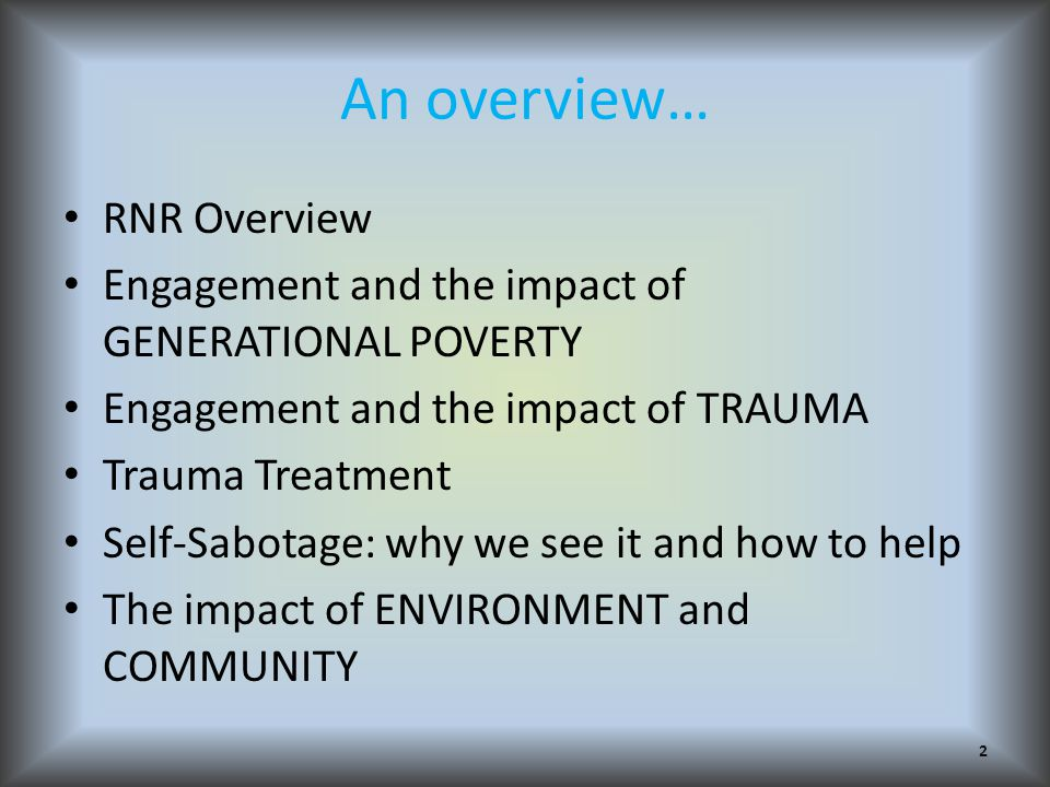 An overview… RNR Overview Engagement and the impact of GENERATIONAL POVERTY Engagement and the impact of TRAUMA Trauma Treatment Self-Sabotage: why we see it and how to help The impact of ENVIRONMENT and COMMUNITY 2