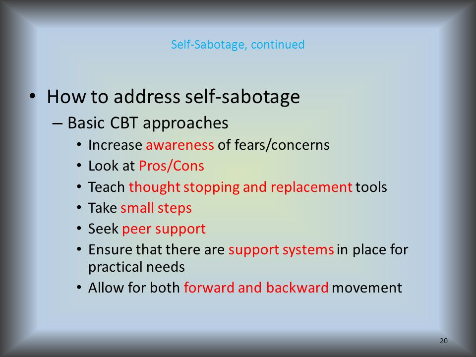 Self-Sabotage, continued How to address self-sabotage – Basic CBT approaches Increase awareness of fears/concerns Look at Pros/Cons Teach thought stopping and replacement tools Take small steps Seek peer support Ensure that there are support systems in place for practical needs Allow for both forward and backward movement 20