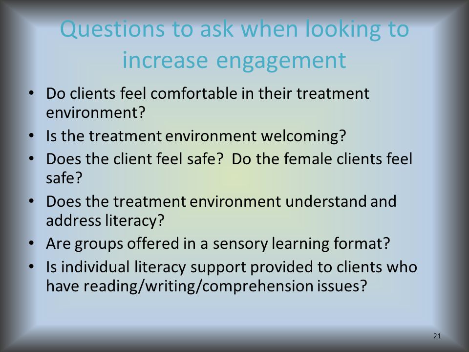 Questions to ask when looking to increase engagement Do clients feel comfortable in their treatment environment.