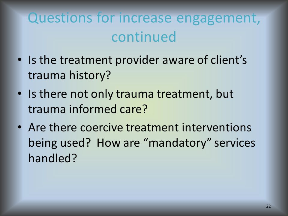 Questions for increase engagement, continued Is the treatment provider aware of client's trauma history.