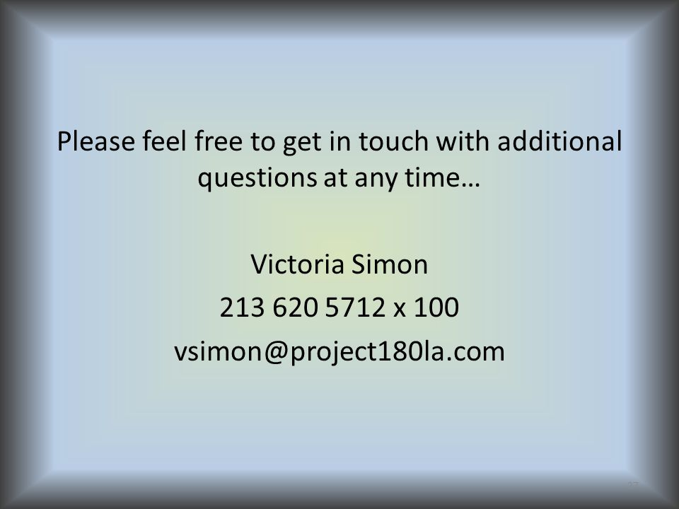 Please feel free to get in touch with additional questions at any time… Victoria Simon 213 620 5712 x 100 vsimon@project180la.com 27
