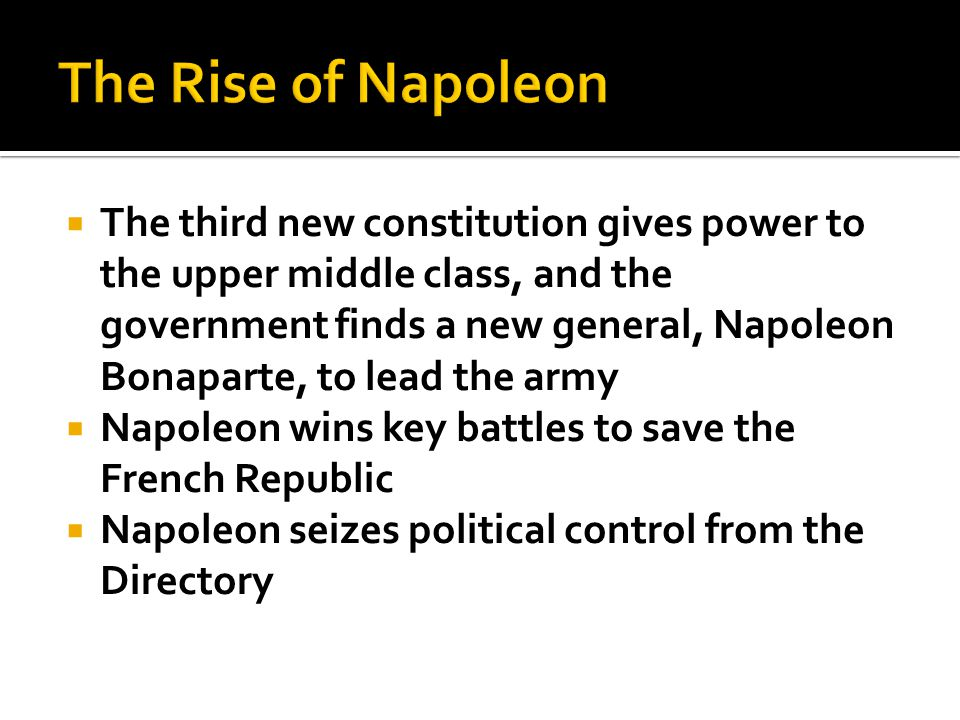  The third new constitution gives power to the upper middle class, and the government finds a new general, Napoleon Bonaparte, to lead the army  Napoleon wins key battles to save the French Republic  Napoleon seizes political control from the Directory