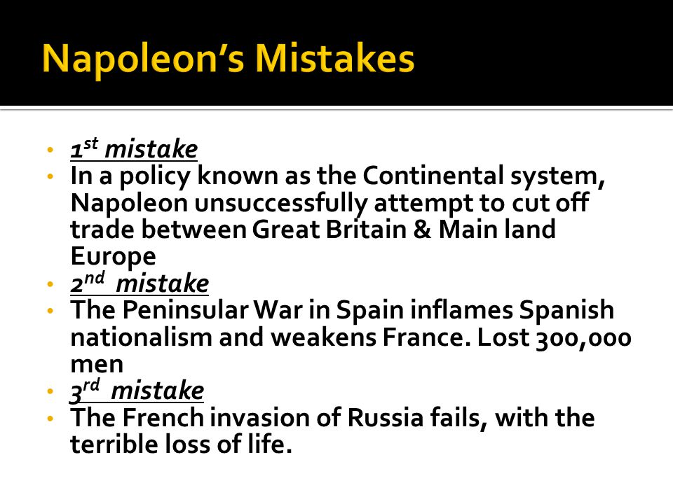 1 st mistake In a policy known as the Continental system, Napoleon unsuccessfully attempt to cut off trade between Great Britain & Main land Europe 2 nd mistake The Peninsular War in Spain inflames Spanish nationalism and weakens France.