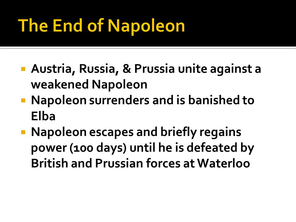  Austria, Russia, & Prussia unite against a weakened Napoleon  Napoleon surrenders and is banished to Elba  Napoleon escapes and briefly regains power (100 days) until he is defeated by British and Prussian forces at Waterloo