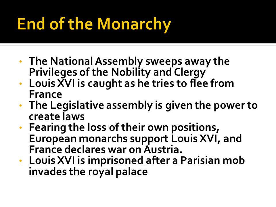 The National Assembly sweeps away the Privileges of the Nobility and Clergy Louis XVI is caught as he tries to flee from France The Legislative assembly is given the power to create laws Fearing the loss of their own positions, European monarchs support Louis XVI, and France declares war on Austria.