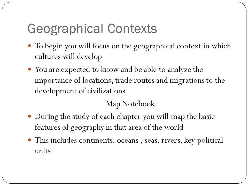 Geographical Contexts To begin you will focus on the geographical context in which cultures will develop You are expected to know and be able to analyze the importance of locations, trade routes and migrations to the development of civilizations Map Notebook During the study of each chapter you will map the basic features of geography in that area of the world This includes continents, oceans, seas, rivers, key political units