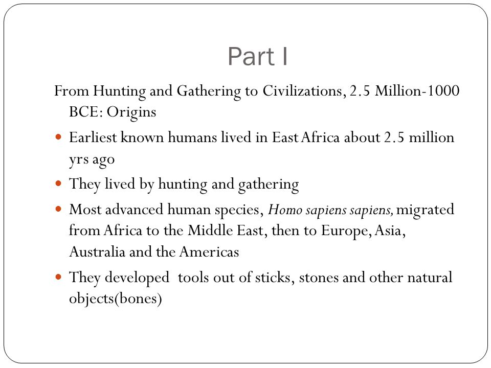 Part I From Hunting and Gathering to Civilizations, 2.5 Million-1000 BCE: Origins Earliest known humans lived in East Africa about 2.5 million yrs ago They lived by hunting and gathering Most advanced human species, Homo sapiens sapiens, migrated from Africa to the Middle East, then to Europe, Asia, Australia and the Americas They developed tools out of sticks, stones and other natural objects(bones)