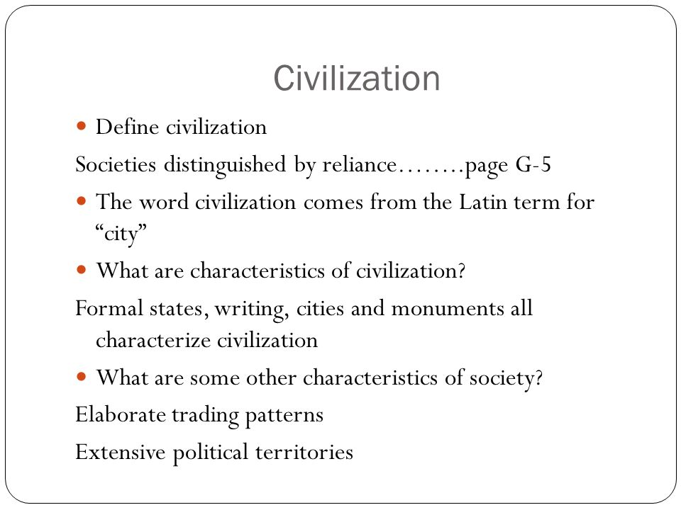 Civilization Define civilization Societies distinguished by reliance……..page G-5 The word civilization comes from the Latin term for city What are characteristics of civilization.