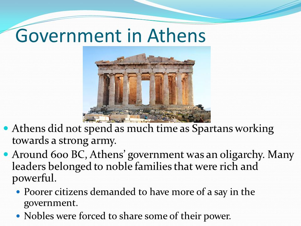 Government in Athens Athens did not spend as much time as Spartans working towards a strong army. Around 600 BC, Athens' government was an oligarchy.