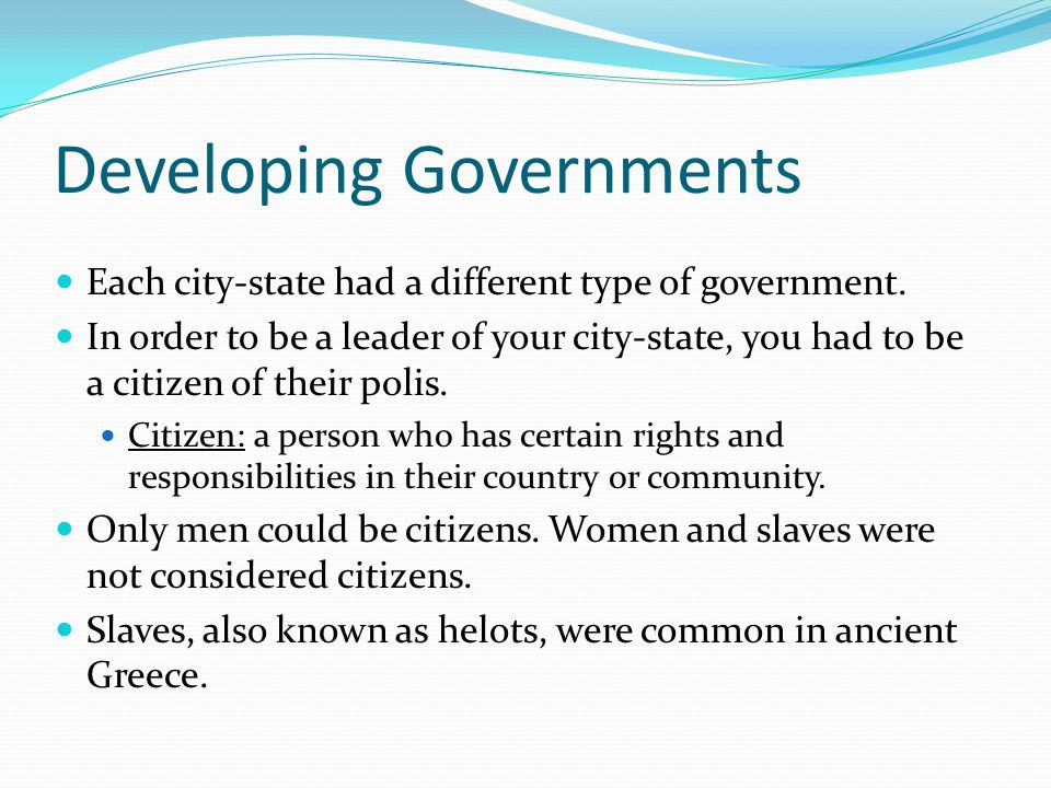 Developing Governments Each city-state had a different type of government. In order to be a leader of your city-state, you had to be a citizen of thei