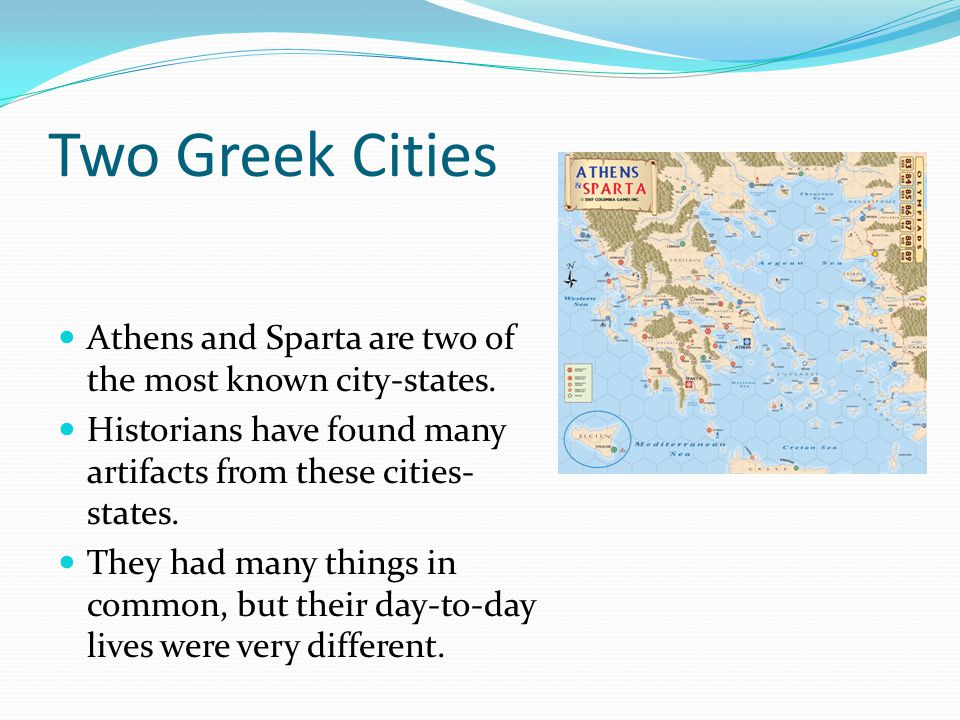 Two Greek Cities Athens and Sparta are two of the most known city-states. Historians have found many artifacts from these cities- states. They had man