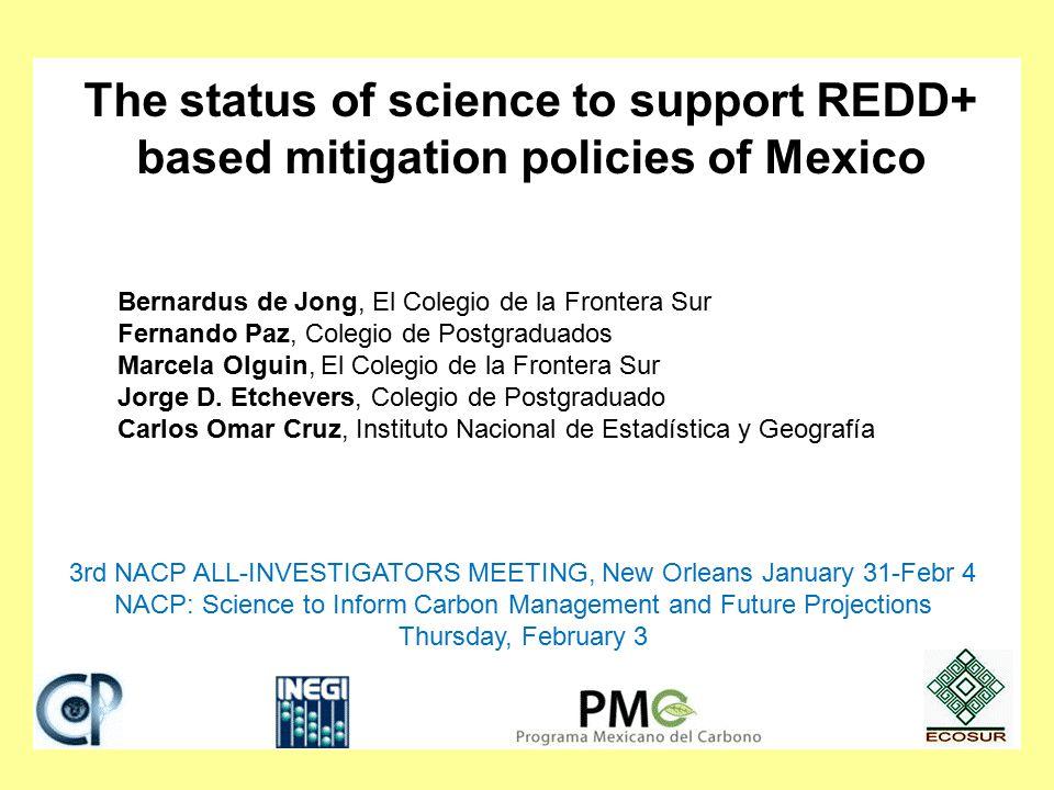 The status of science to support REDD+ based mitigation policies of Mexico Bernardus de Jong, El Colegio de la Frontera Sur Fernando Paz, Colegio de Postgraduados Marcela Olguin, El Colegio de la Frontera Sur Jorge D.