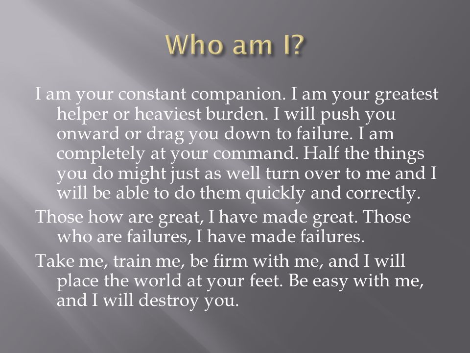 I am your constant companion. I am your greatest helper or heaviest burden. I will push you onward or drag you down to failure. I am completely at you
