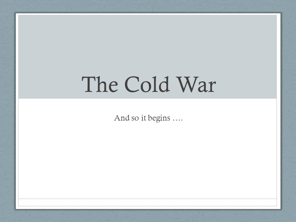The Cold War And so it begins ….