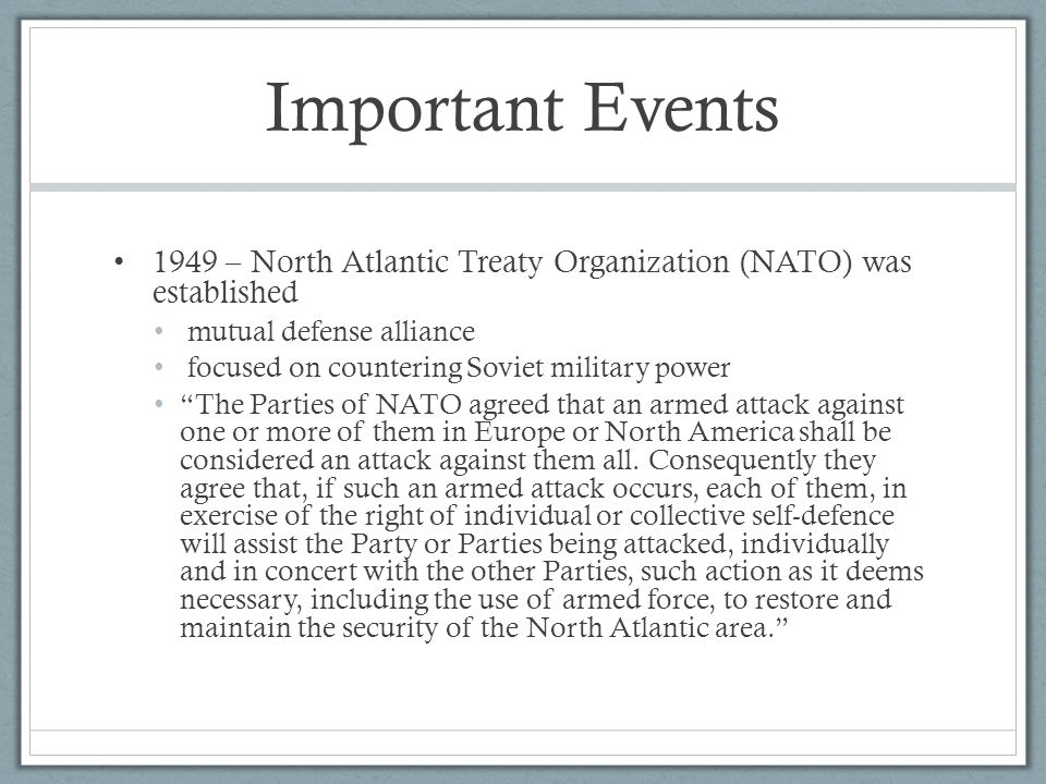 Important Events 1949 – North Atlantic Treaty Organization (NATO) was established mutual defense alliance focused on countering Soviet military power The Parties of NATO agreed that an armed attack against one or more of them in Europe or North America shall be considered an attack against them all.