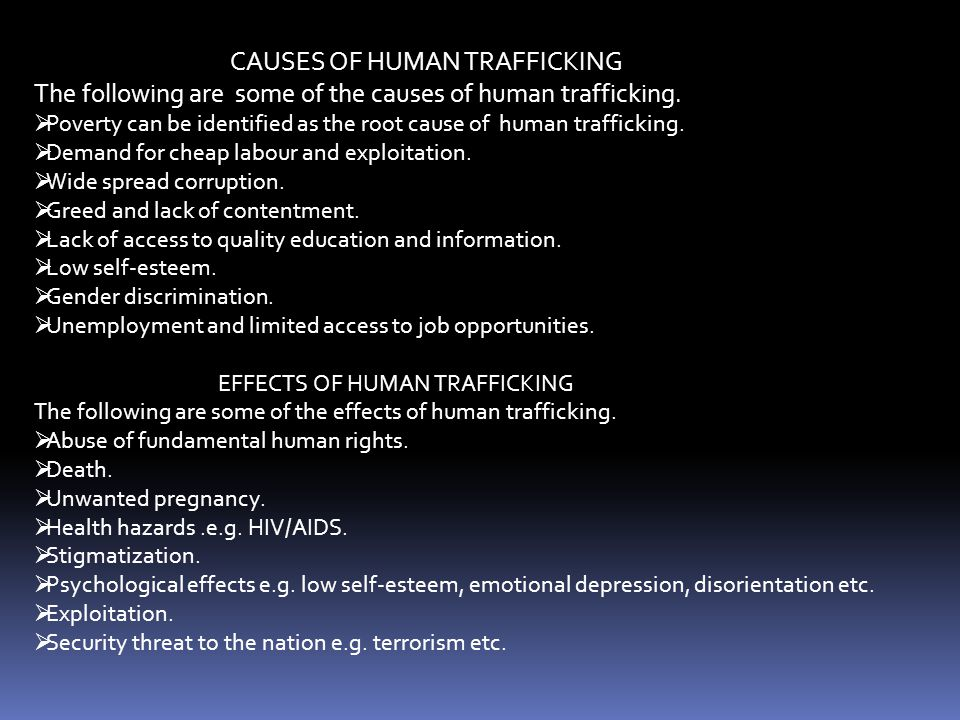 CAUSES OF HUMAN TRAFFICKING The following are some of the causes of human trafficking.  Poverty can be identified as the root cause of human traffick