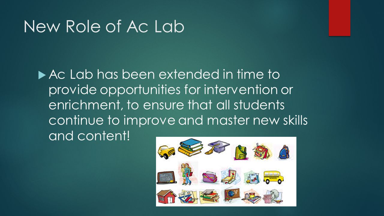 New Role of Ac Lab  Ac Lab has been extended in time to provide opportunities for intervention or enrichment, to ensure that all students continue to improve and master new skills and content!