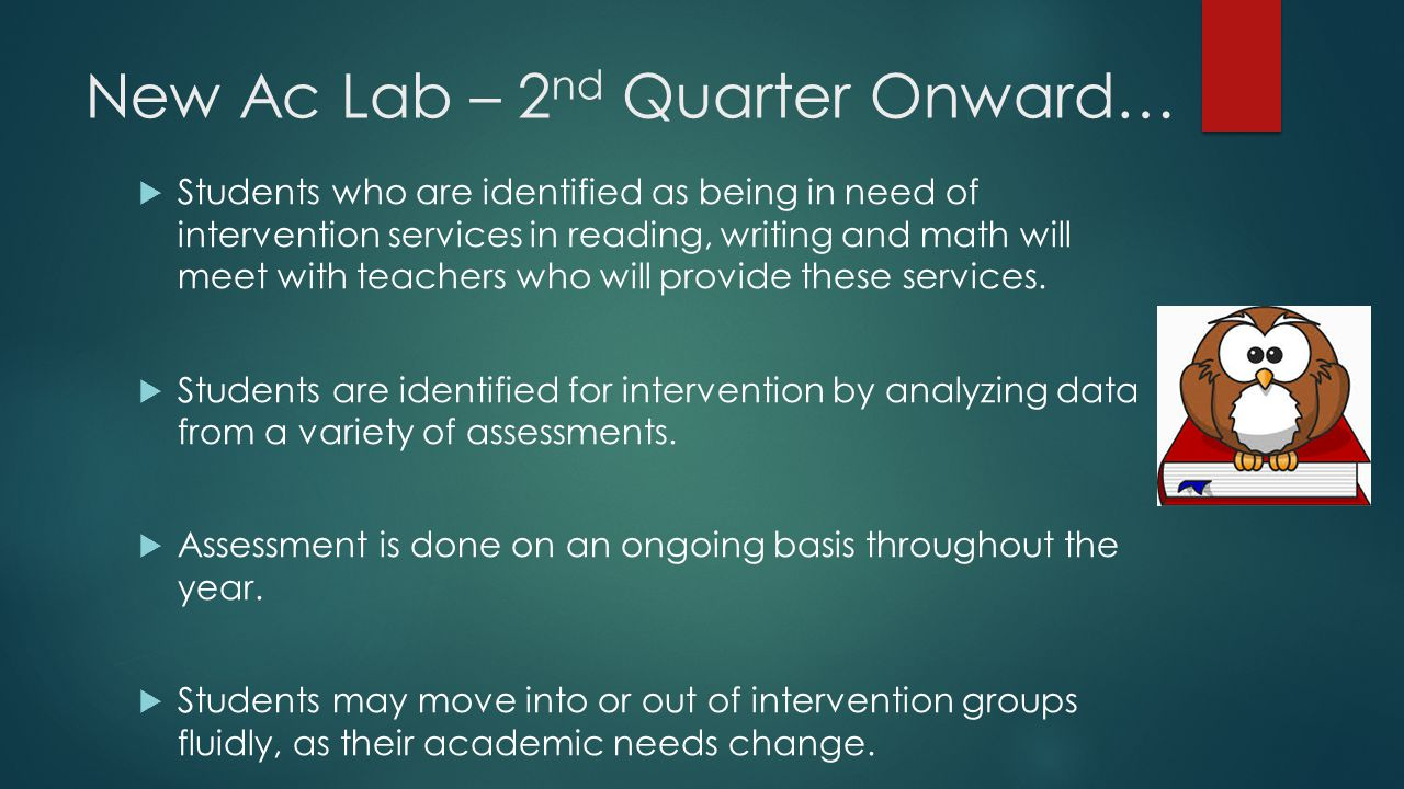 New Ac Lab – 2 nd Quarter Onward…  Students who are identified as being in need of intervention services in reading, writing and math will meet with teachers who will provide these services.