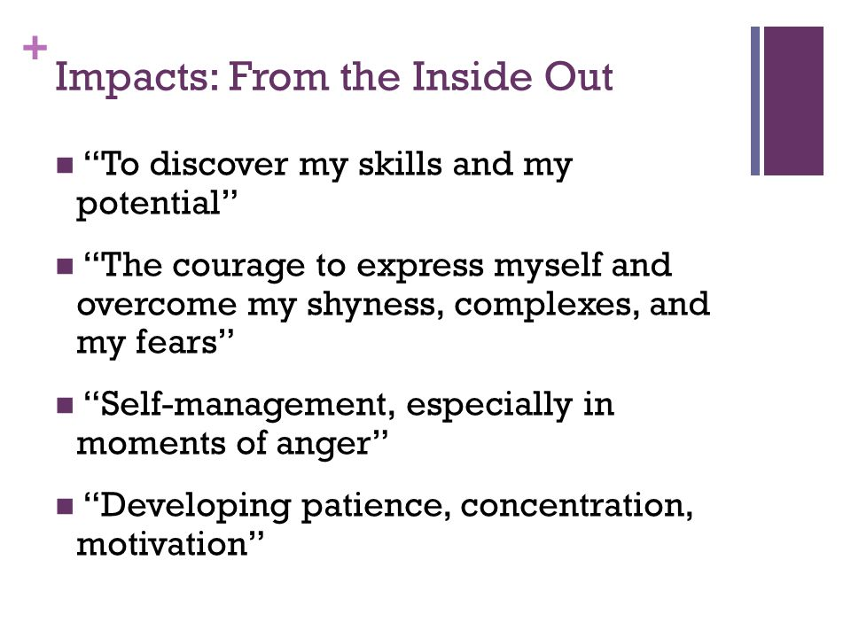 + Impacts: From the Inside Out To discover my skills and my potential The courage to express myself and overcome my shyness, complexes, and my fears Self-management, especially in moments of anger Developing patience, concentration, motivation