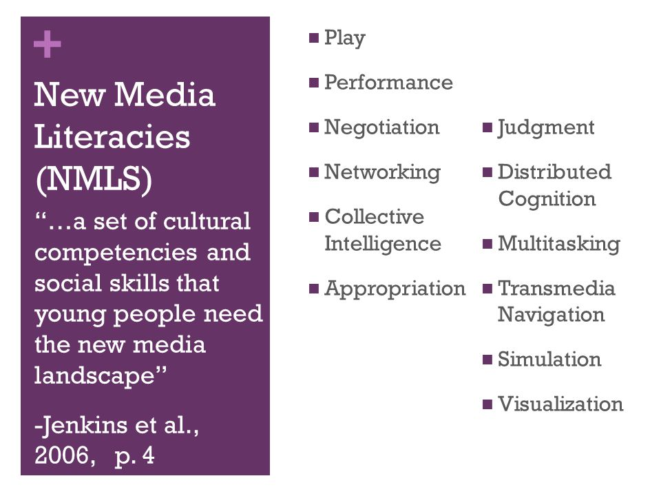 + New Media Literacies (NMLS) …a set of cultural competencies and social skills that young people need in the new media landscape -Jenkins et al., 2006, p.