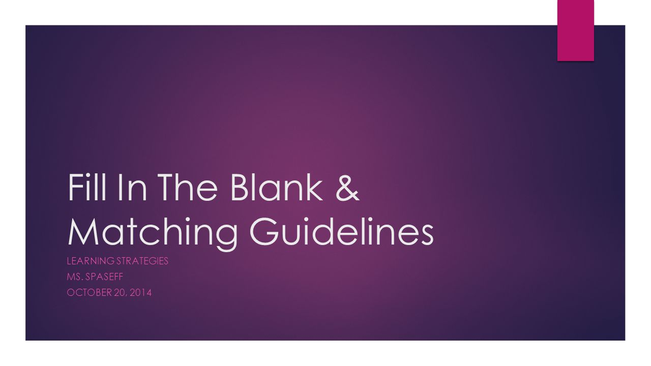 Fill In The Blank & Matching Guidelines LEARNING STRATEGIES MS. SPASEFF OCTOBER 20, 2014