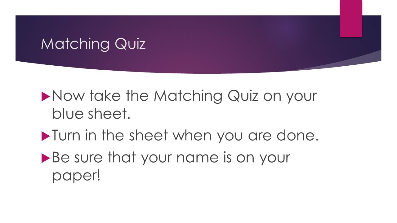 Matching Quiz  Now take the Matching Quiz on your blue sheet.  Turn in the sheet when you are done.  Be sure that your name is on your paper!
