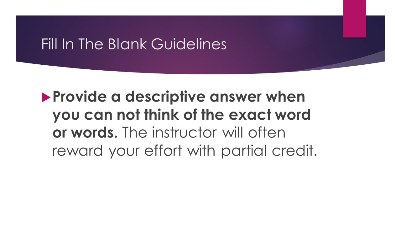 Fill In The Blank Guidelines  Provide a descriptive answer when you can not think of the exact word or words. The instructor will often reward your e