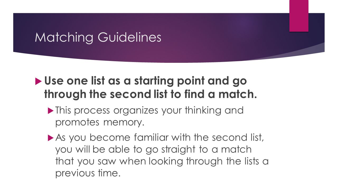 Matching Guidelines  Use one list as a starting point and go through the second list to find a match.  This process organizes your thinking and prom