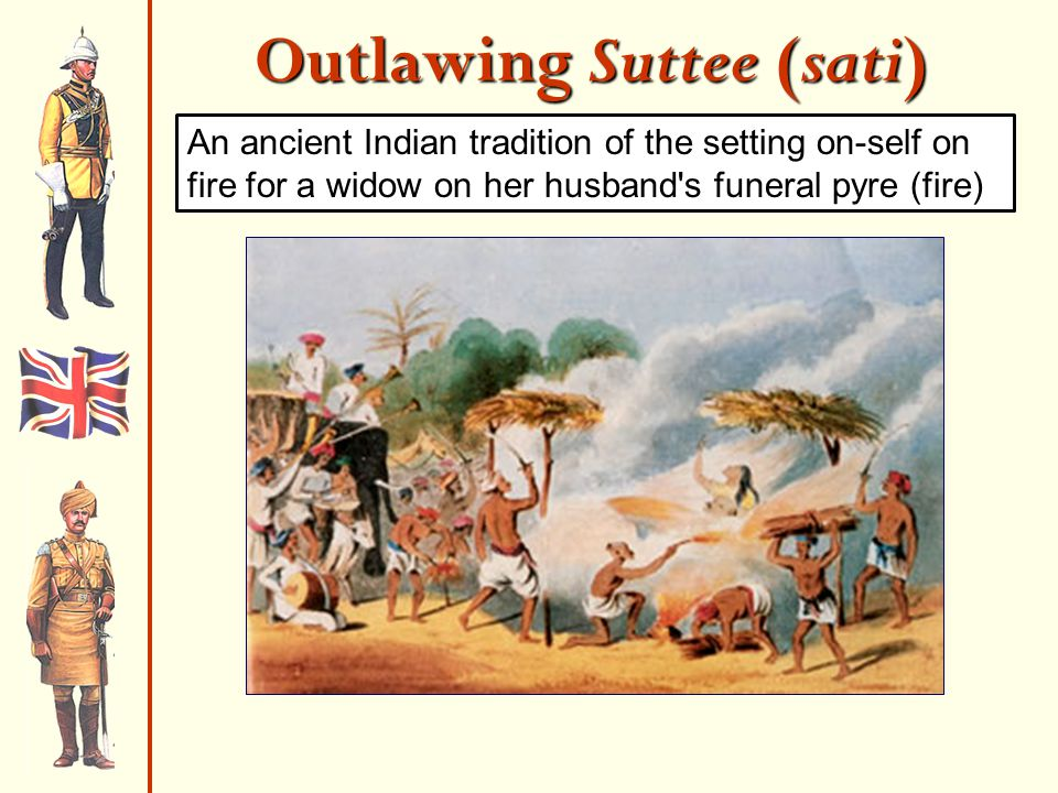 Outlawing Suttee (sati) An ancient Indian tradition of the setting on-self on fire for a widow on her husband s funeral pyre (fire)