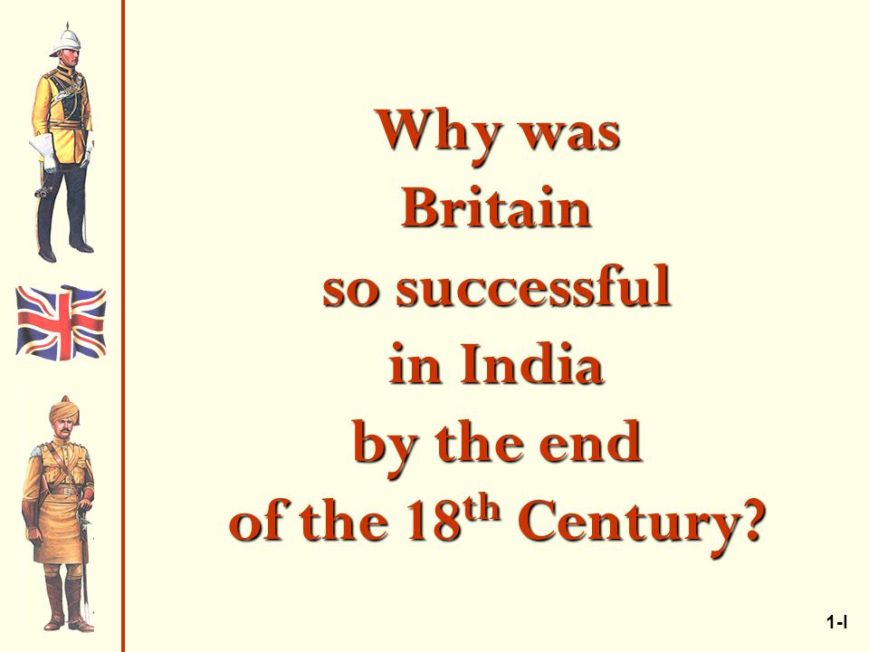 Why was Britain so successful in India by the end of the 18 th Century 1-I