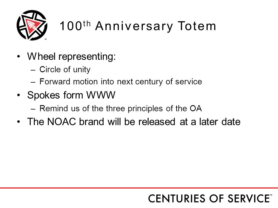 100 th Anniversary Totem Wheel representing: –Circle of unity –Forward motion into next century of service Spokes form WWW –Remind us of the three principles of the OA The NOAC brand will be released at a later date