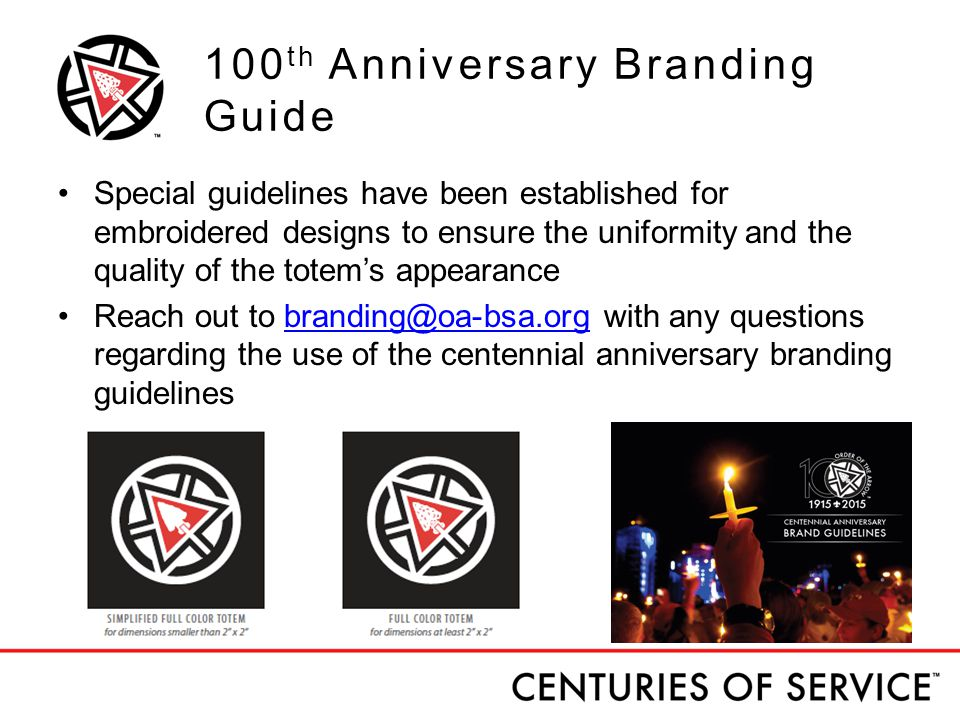 100 th Anniversary Branding Guide Special guidelines have been established for embroidered designs to ensure the uniformity and the quality of the totem's appearance Reach out to branding@oa-bsa.org with any questions regarding the use of the centennial anniversary branding guidelinesbranding@oa-bsa.org