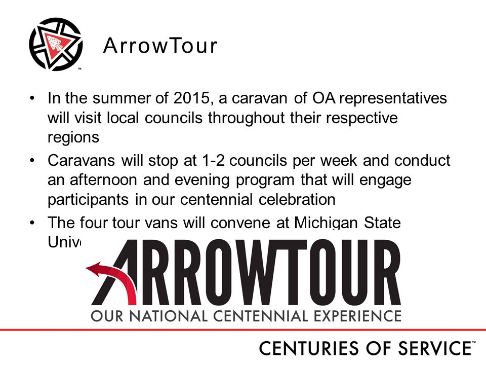 ArrowTour In the summer of 2015, a caravan of OA representatives will visit local councils throughout their respective regions Caravans will stop at 1-2 councils per week and conduct an afternoon and evening program that will engage participants in our centennial celebration The four tour vans will convene at Michigan State University for the 2015 NOAC