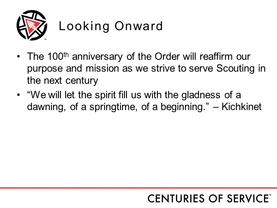 Looking Onward The 100 th anniversary of the Order will reaffirm our purpose and mission as we strive to serve Scouting in the next century We will let the spirit fill us with the gladness of a dawning, of a springtime, of a beginning. – Kichkinet