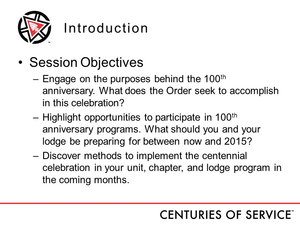 Introduction Session Objectives –Engage on the purposes behind the 100 th anniversary.