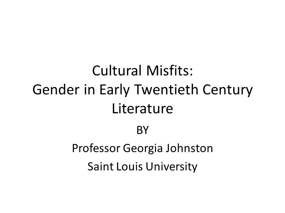 Cultural Misfits: Gender in Early Twentieth Century Literature BY Professor Georgia Johnston Saint Louis University
