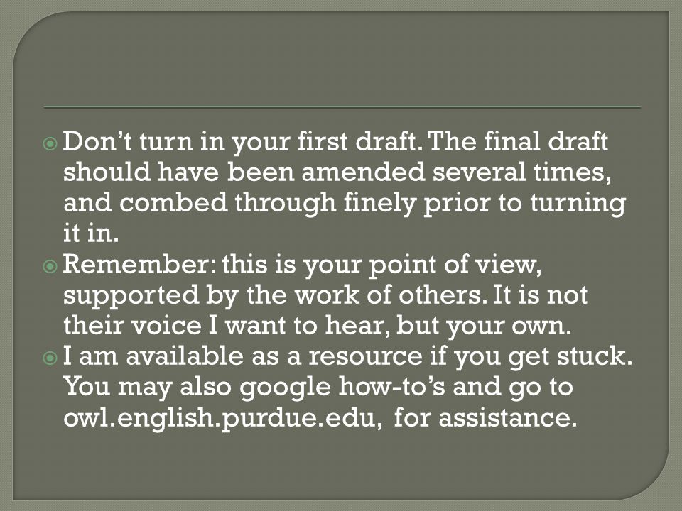 Don't turn in your first draft. The final draft should have been amended several times, and combed through finely prior to turning it in.  Remember