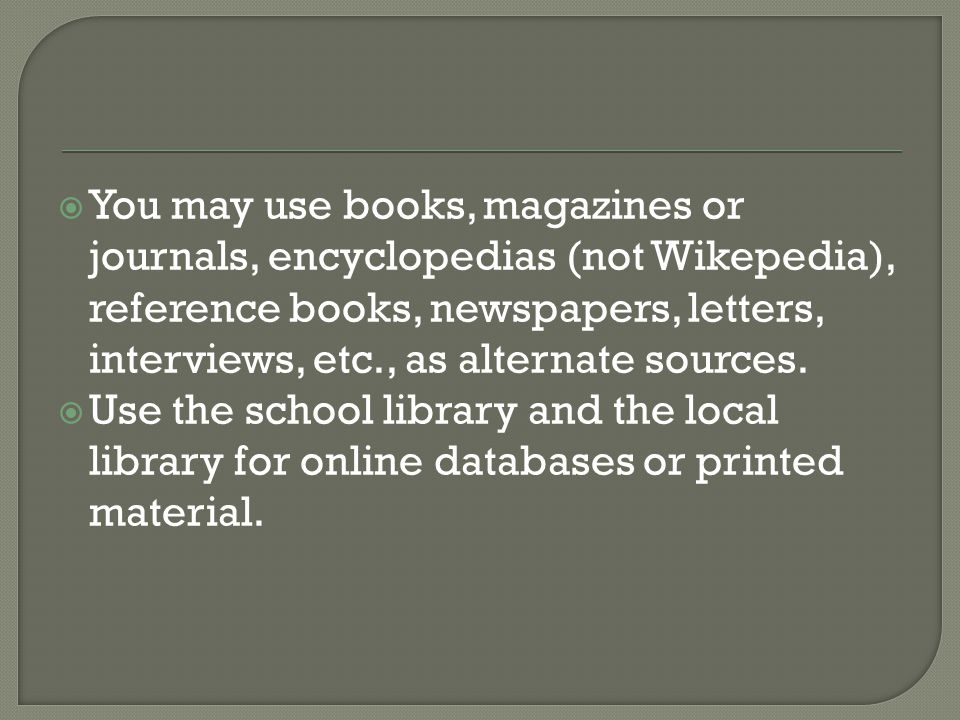  You may use books, magazines or journals, encyclopedias (not Wikepedia), reference books, newspapers, letters, interviews, etc., as alternate sources.