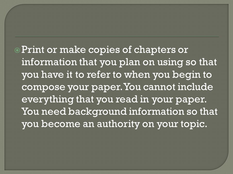  Print or make copies of chapters or information that you plan on using so that you have it to refer to when you begin to compose your paper.