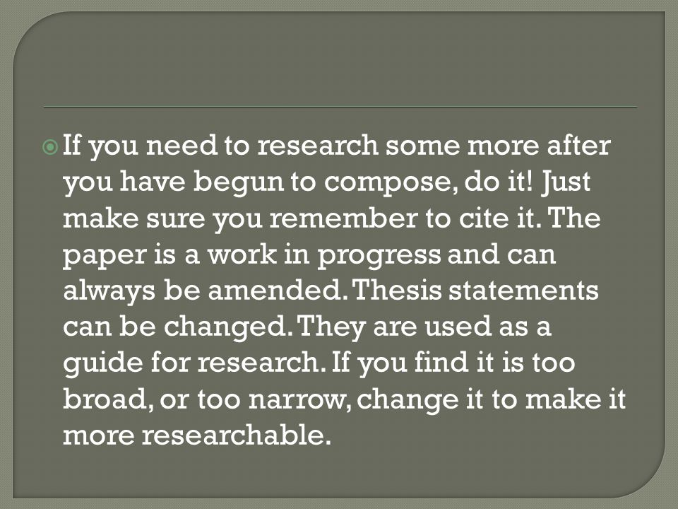  If you need to research some more after you have begun to compose, do it.
