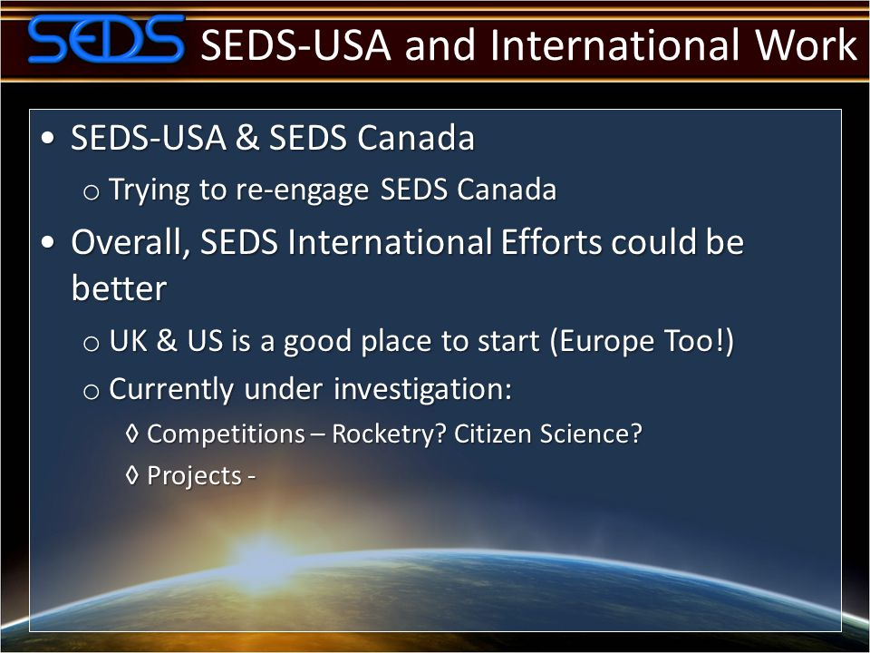 SEDS-USA and International Work SEDS-USA & SEDS CanadaSEDS-USA & SEDS Canada o Trying to re-engage SEDS Canada Overall, SEDS International Efforts could be betterOverall, SEDS International Efforts could be better o UK & US is a good place to start (Europe Too!) o Currently under investigation: ◊Competitions – Rocketry.