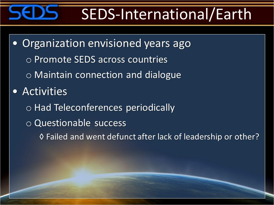 SEDS-International/Earth Organization envisioned years agoOrganization envisioned years ago o Promote SEDS across countries o Maintain connection and dialogue ActivitiesActivities o Had Teleconferences periodically o Questionable success ◊Failed and went defunct after lack of leadership or other?