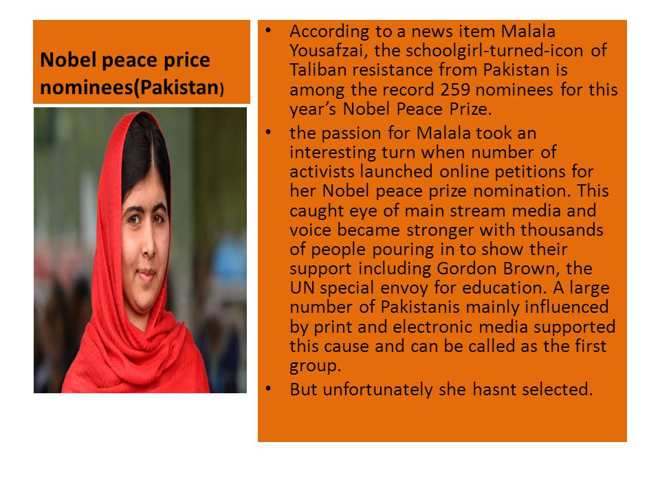 Nobel peace price nominees(Pakistan ) According to a news item Malala Yousafzai, the schoolgirl-turned-icon of Taliban resistance from Pakistan is among the record 259 nominees for this year's Nobel Peace Prize.
