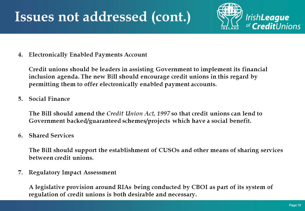 Page 10 Issues not addressed (cont.) 4.Electronically Enabled Payments Account Credit unions should be leaders in assisting Government to implement its financial inclusion agenda.