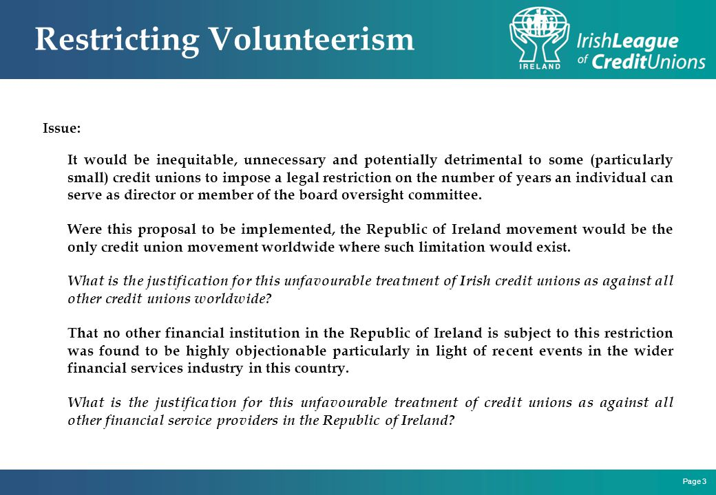 Page 3 Restricting Volunteerism Issue: It would be inequitable, unnecessary and potentially detrimental to some (particularly small) credit unions to impose a legal restriction on the number of years an individual can serve as director or member of the board oversight committee.