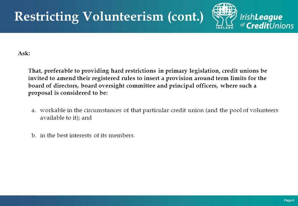 Page 4 Restricting Volunteerism (cont.) Ask: That, preferable to providing hard restrictions in primary legislation, credit unions be invited to amend their registered rules to insert a provision around term limits for the board of directors, board oversight committee and principal officers, where such a proposal is considered to be: a.workable in the circumstances of that particular credit union (and the pool of volunteers available to it); and b.in the best interests of its members.
